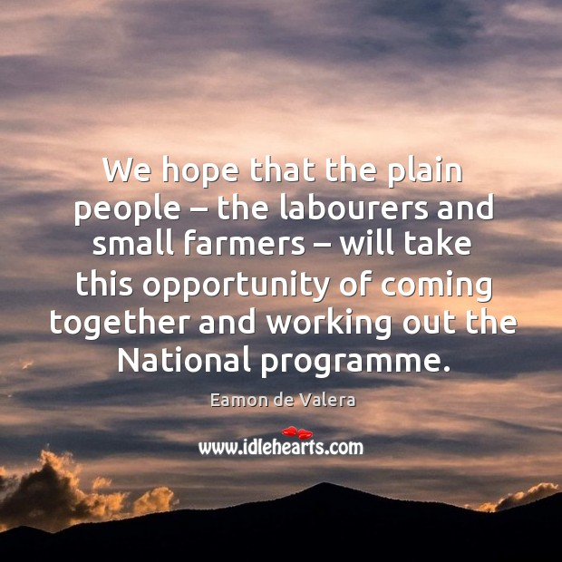 We hope that the plain people – the labourers and small farmers – will take this opportunity of Eamon de Valera Picture Quote