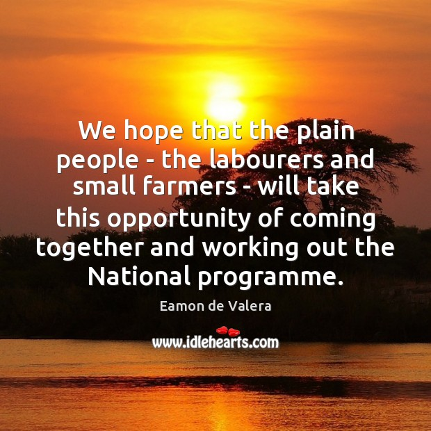 We hope that the plain people – the labourers and small farmers Eamon de Valera Picture Quote