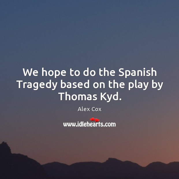 We hope to do the spanish tragedy based on the play by thomas kyd. Image