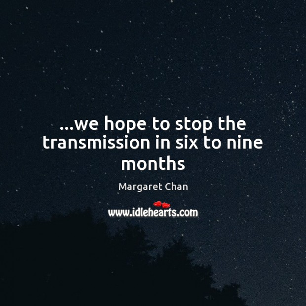 …we hope to stop the transmission in six to nine months Image