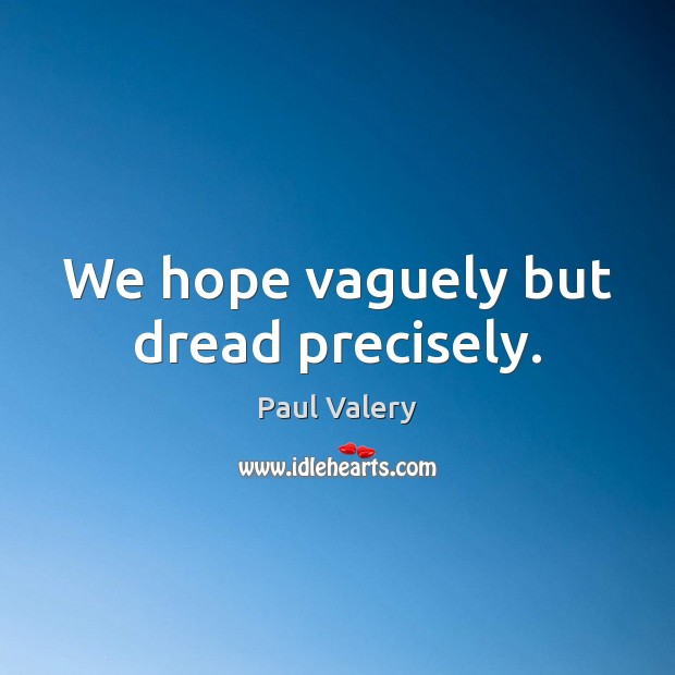 We hope vaguely but dread precisely. Paul Valery Picture Quote