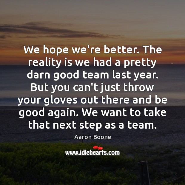 We hope we're better. The reality is we had a pretty darn Aaron Boone Picture Quote