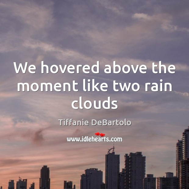 We hovered above the moment like two rain clouds Image