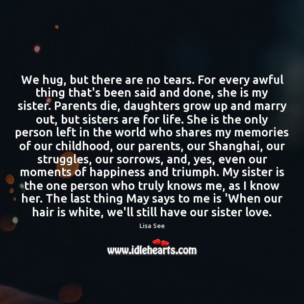 We hug, but there are no tears. For every awful thing that's Lisa See Picture Quote