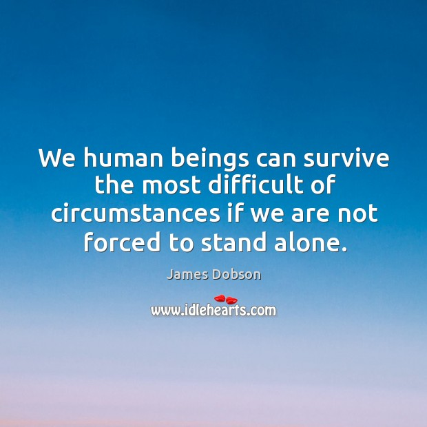 We human beings can survive the most difficult of circumstances if we James Dobson Picture Quote
