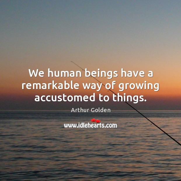 We human beings have a remarkable way of growing accustomed to things. Arthur Golden Picture Quote