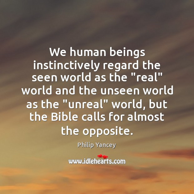 """We human beings instinctively regard the seen world as the """"real"""" world Image"""