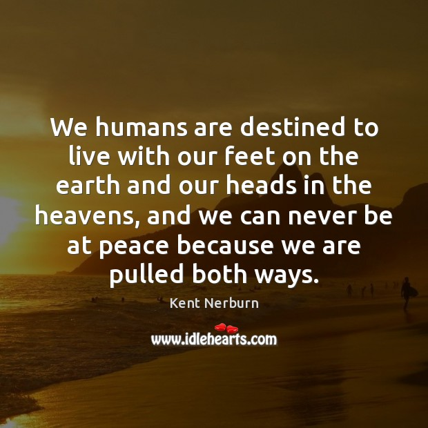 We humans are destined to live with our feet on the earth Kent Nerburn Picture Quote