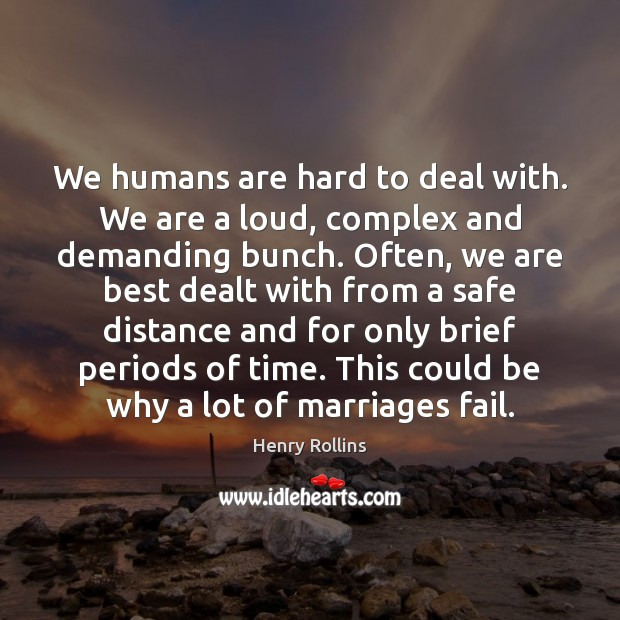 We humans are hard to deal with. We are a loud, complex Henry Rollins Picture Quote