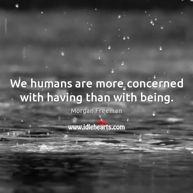 We humans are more concerned with having than with being. Morgan Freeman Picture Quote