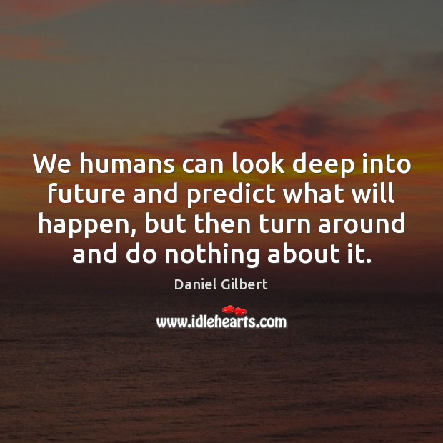 We humans can look deep into future and predict what will happen, Daniel Gilbert Picture Quote