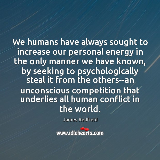 We humans have always sought to increase our personal energy in the James Redfield Picture Quote