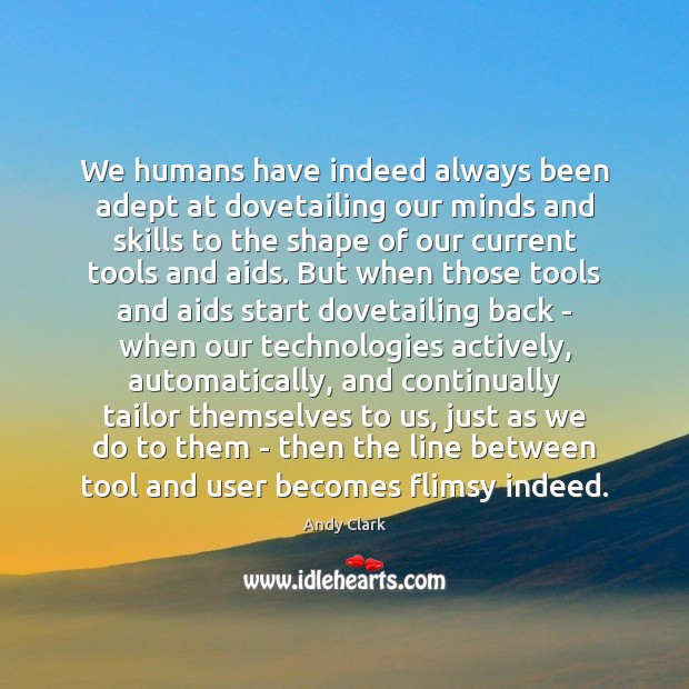Image, We humans have indeed always been adept at dovetailing our minds and