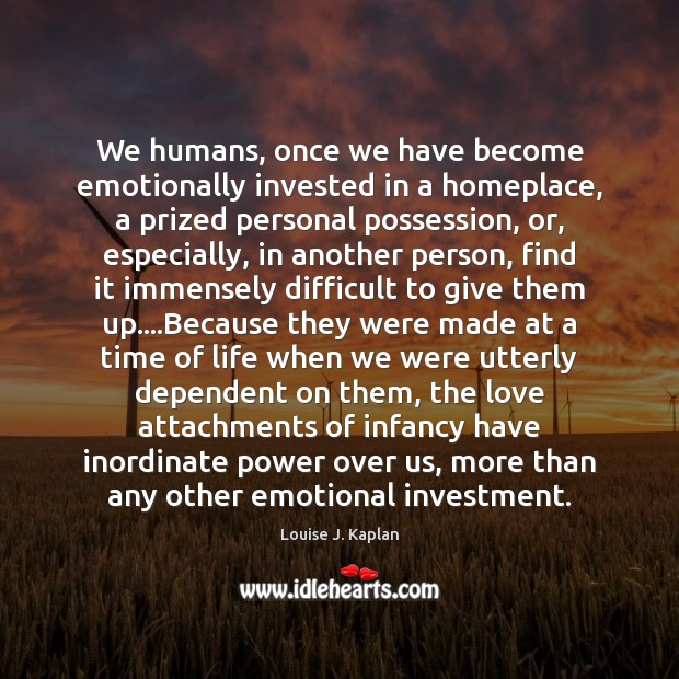We humans, once we have become emotionally invested in a homeplace, a Louise J. Kaplan Picture Quote