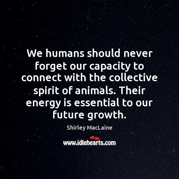 We humans should never forget our capacity to connect with the collective Shirley MacLaine Picture Quote
