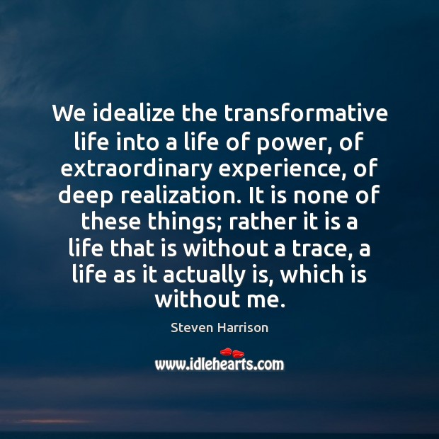 We idealize the transformative life into a life of power, of extraordinary Steven Harrison Picture Quote