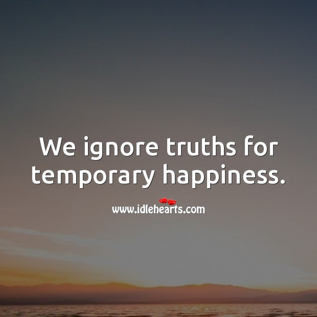 We ignore truths for temporary happiness. Hard Hitting Quotes