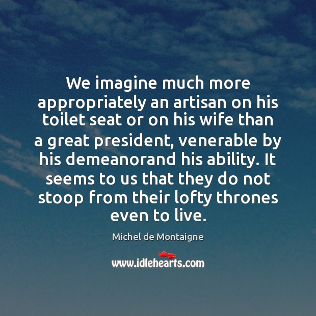 We imagine much more appropriately an artisan on his toilet seat or Michel de Montaigne Picture Quote