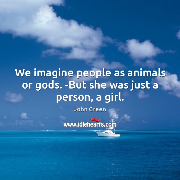 We imagine people as animals or Gods. -But she was just a person, a girl. Image