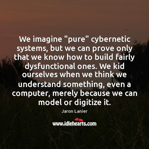 """Image, We imagine """"pure"""" cybernetic systems, but we can prove only that we"""