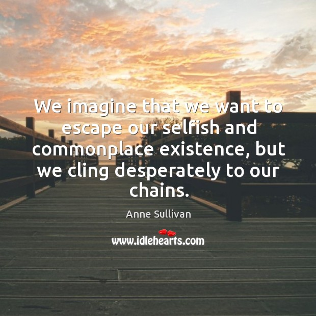 Image, We imagine that we want to escape our selfish and commonplace existence, but we cling desperately to our chains.