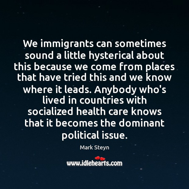 We immigrants can sometimes sound a little hysterical about this because we Mark Steyn Picture Quote