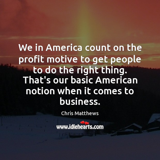 We in America count on the profit motive to get people to Chris Matthews Picture Quote