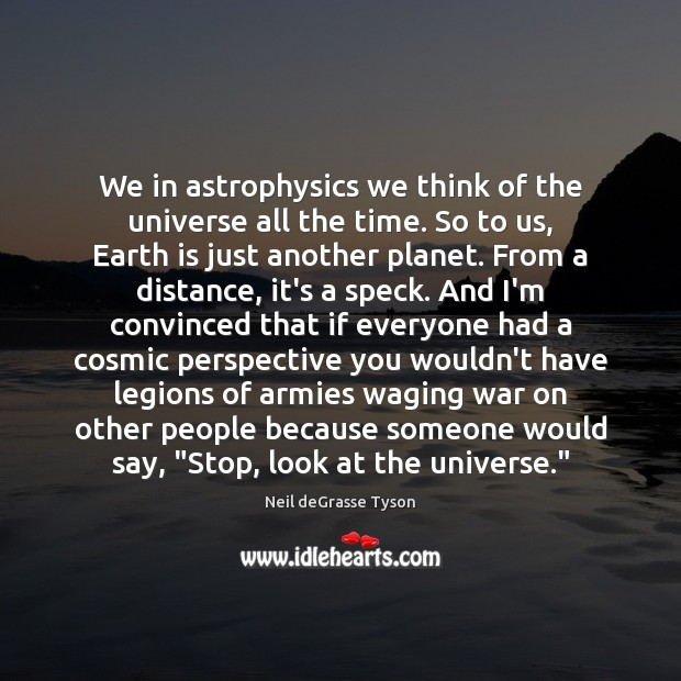 We in astrophysics we think of the universe all the time. So Neil deGrasse Tyson Picture Quote
