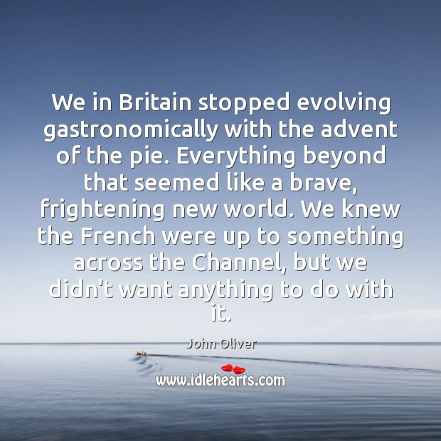 We in Britain stopped evolving gastronomically with the advent of the pie. John Oliver Picture Quote