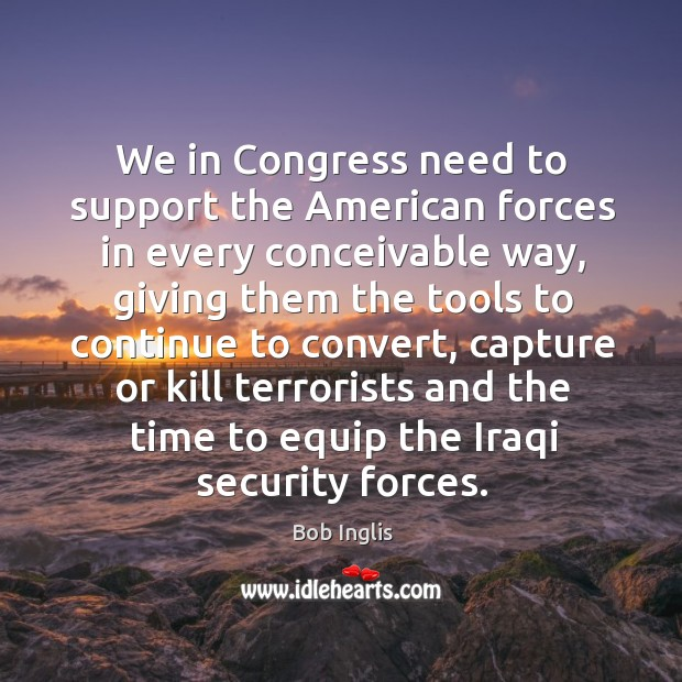 We in congress need to support the american forces in every conceivable way Image