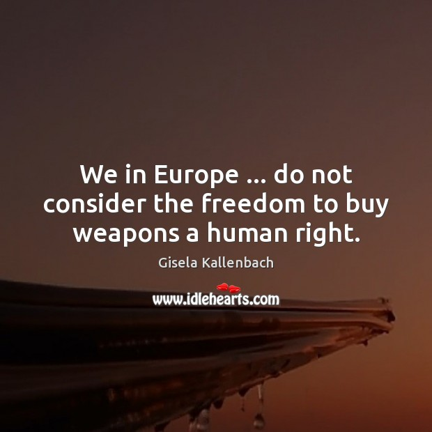 We in Europe … do not consider the freedom to buy weapons a human right. Image