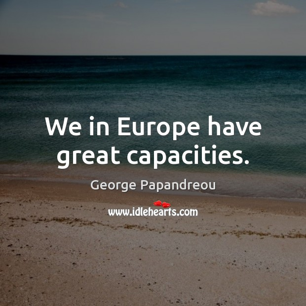 We in Europe have great capacities. Image