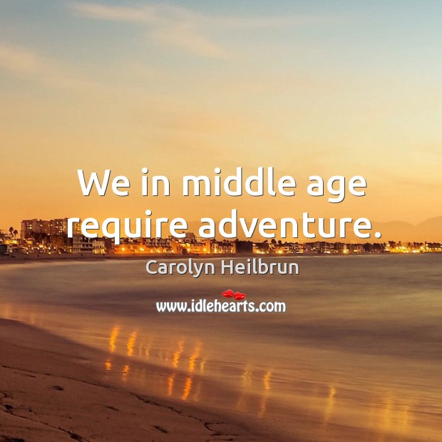 We in middle age require adventure. Image