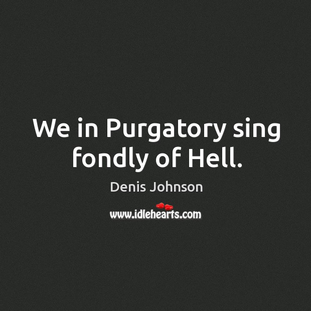 We in Purgatory sing fondly of Hell. Denis Johnson Picture Quote