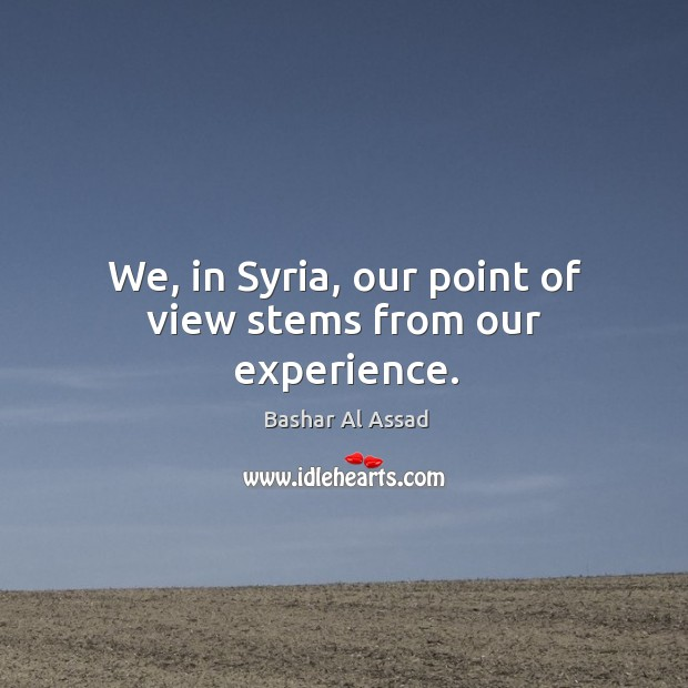 We, in syria, our point of view stems from our experience. Bashar Al Assad Picture Quote