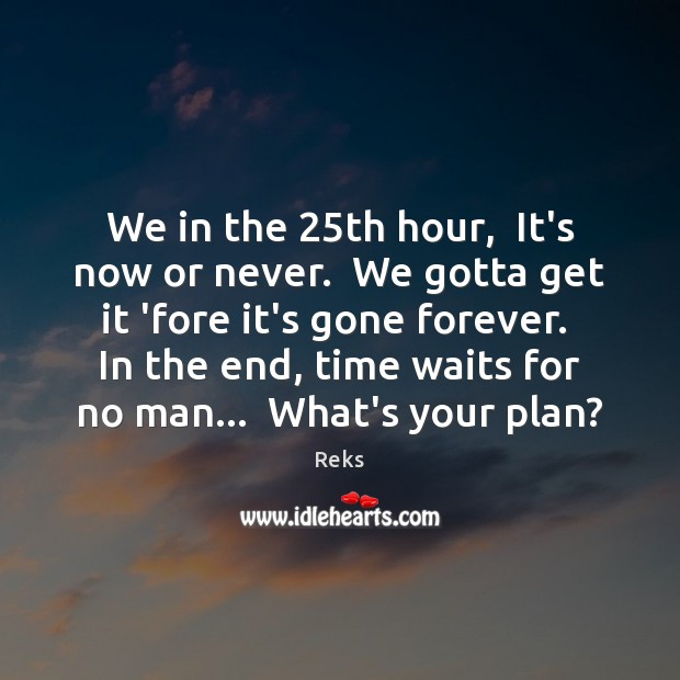 We in the 25th hour,  It's now or never.  We gotta get Now or Never Quotes Image