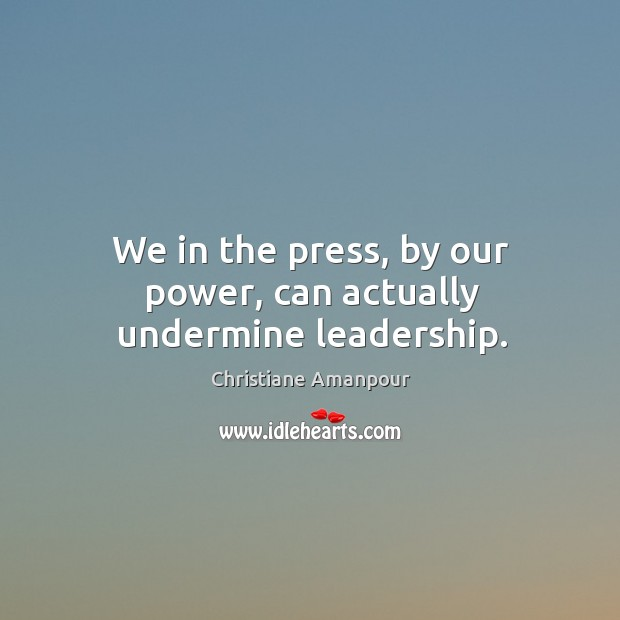 We in the press, by our power, can actually undermine leadership. Christiane Amanpour Picture Quote