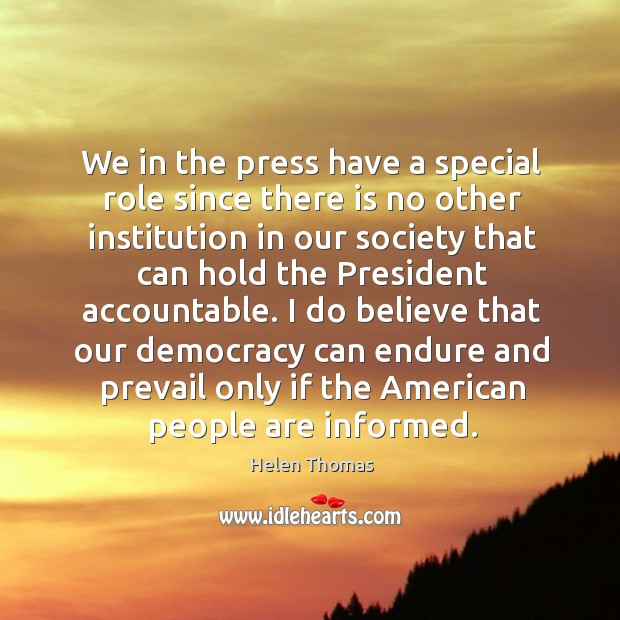 We in the press have a special role since there is no other institution in our society Helen Thomas Picture Quote