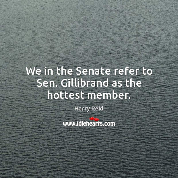 We in the Senate refer to Sen. Gillibrand as the hottest member. Image