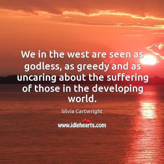 We in the west are seen as Godless, as greedy and as uncaring about the suffering of Image