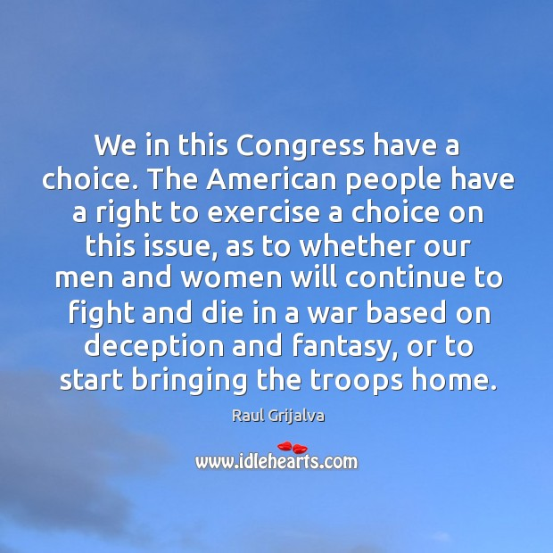 We in this congress have a choice. The american people have a right to exercise a choice on this issue Image