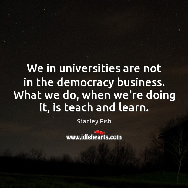 We in universities are not in the democracy business. What we do, Stanley Fish Picture Quote