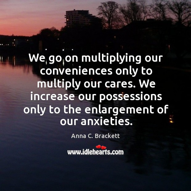 Image, We increase our possessions only to the enlargement of our anxieties.