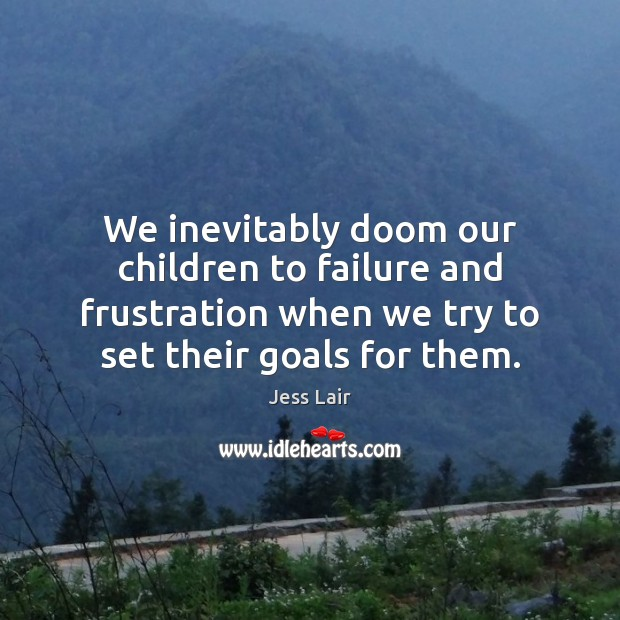 We inevitably doom our children to failure and frustration when we try Jess Lair Picture Quote