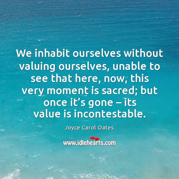 We inhabit ourselves without valuing ourselves, unable to see that here, now, Image