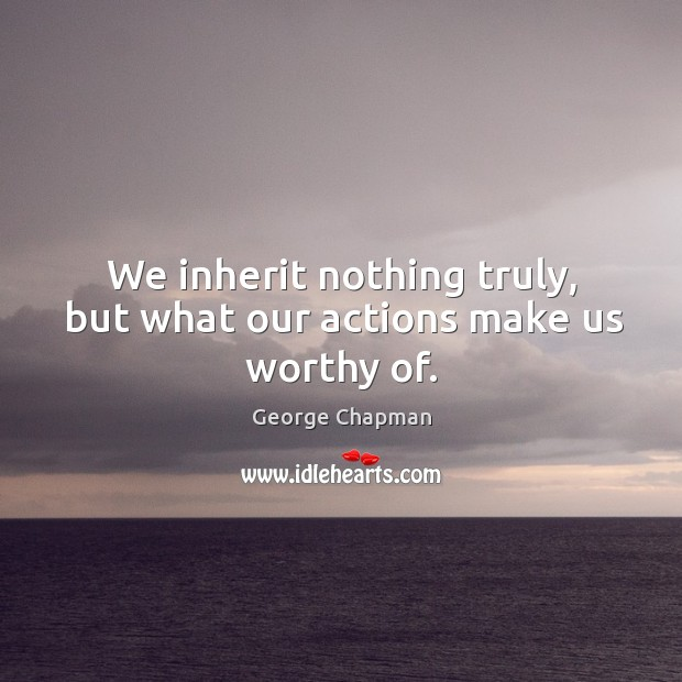 We inherit nothing truly, but what our actions make us worthy of. Image