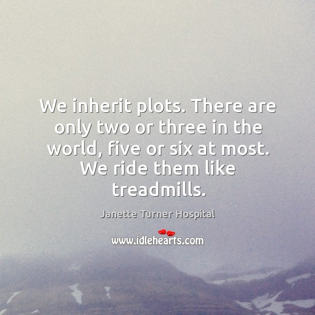 We inherit plots. There are only two or three in the world, five or six at most. We ride them like treadmills. Image