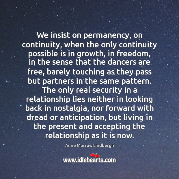 We insist on permanency, on continuity, when the only continuity possible is Anne Morrow Lindbergh Picture Quote