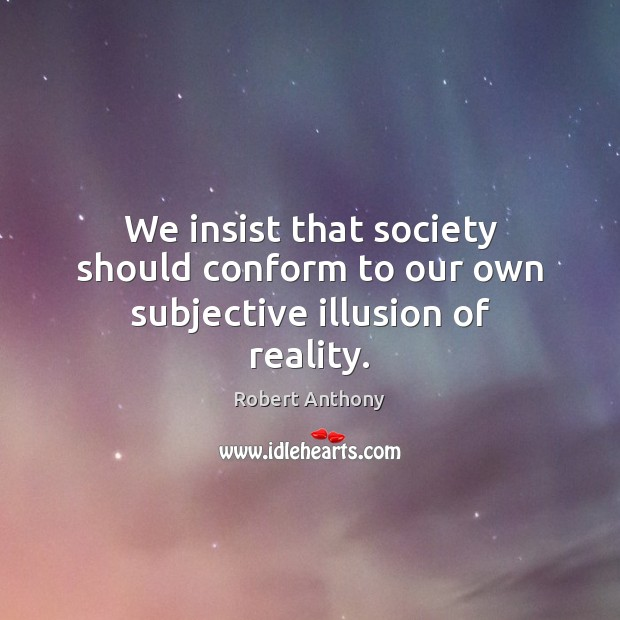 We insist that society should conform to our own subjective illusion of reality. Robert Anthony Picture Quote