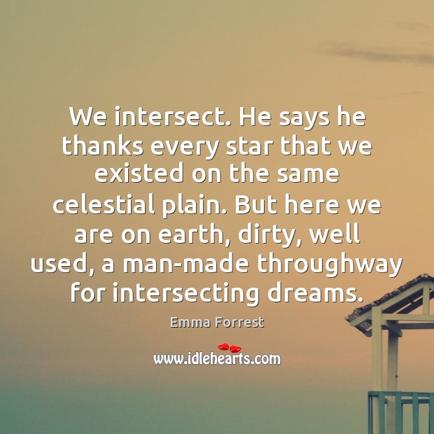 We intersect. He says he thanks every star that we existed on Emma Forrest Picture Quote